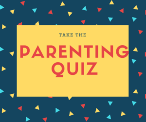 Click here to take our parenting quiz.